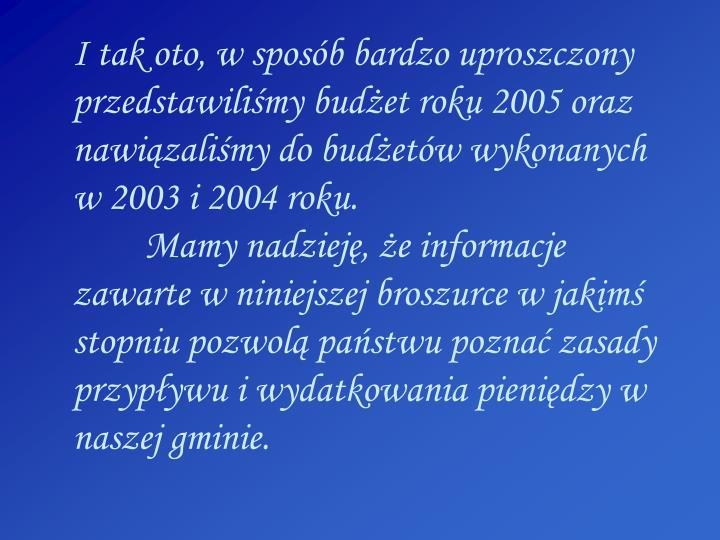 I tak oto, w sposób bardzo uproszczony przedstawiliśmy budżet roku 2005 oraz nawiązaliśmy do budżetów wykonanych w 2003 i 2004 roku.
