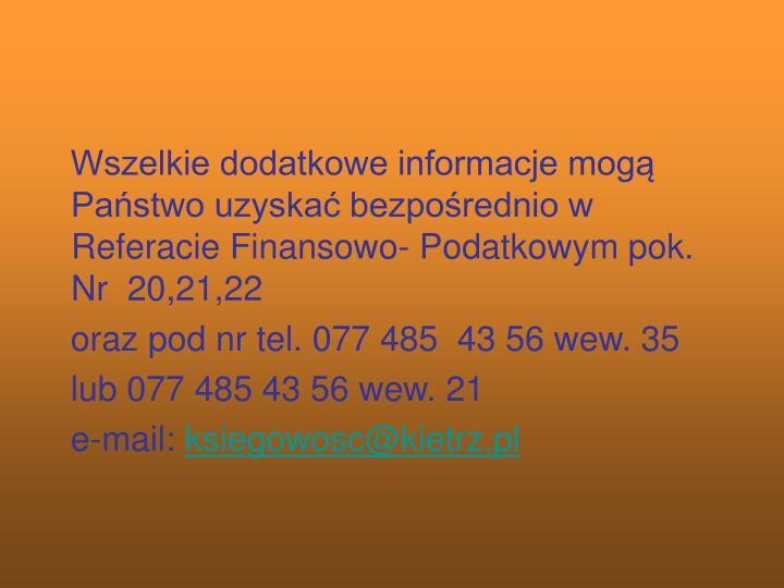 Wszelkie dodatkowe informacje mogą Państwo uzyskać bezpośrednio w Referacie Finansowo- Podatkowym pok. Nr  20,21,22