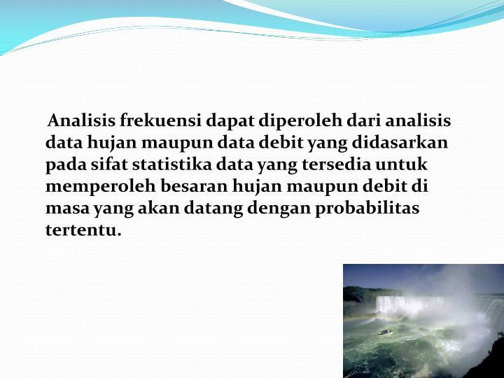 Analisis frekuensi dapat diperoleh dari analisis data hujan maupun data debit yang didasarkan pada sifat statistika data yang tersedia untuk memperoleh besaran hujan maupun debit di masa yang akan datang dengan probabilitas tertentu.
