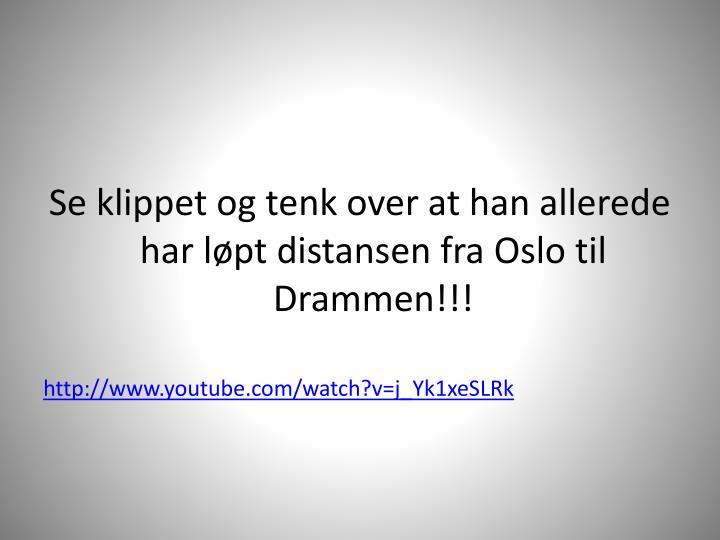 Se klippet og tenk over at han allerede har løpt distansen fra Oslo til Drammen!!!
