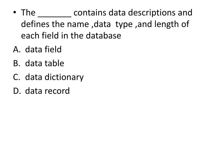 The _______ contains data descriptions and defines the name ,data  type ,and length of each field in the database