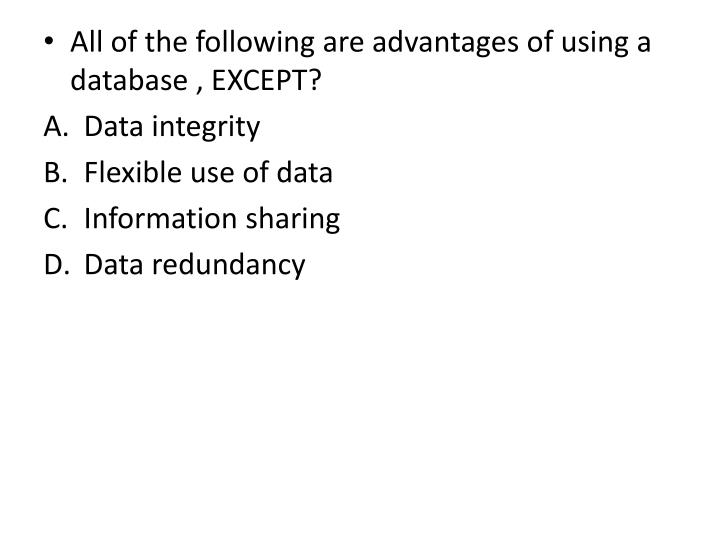 All of the following are advantages of using a database , EXCEPT?