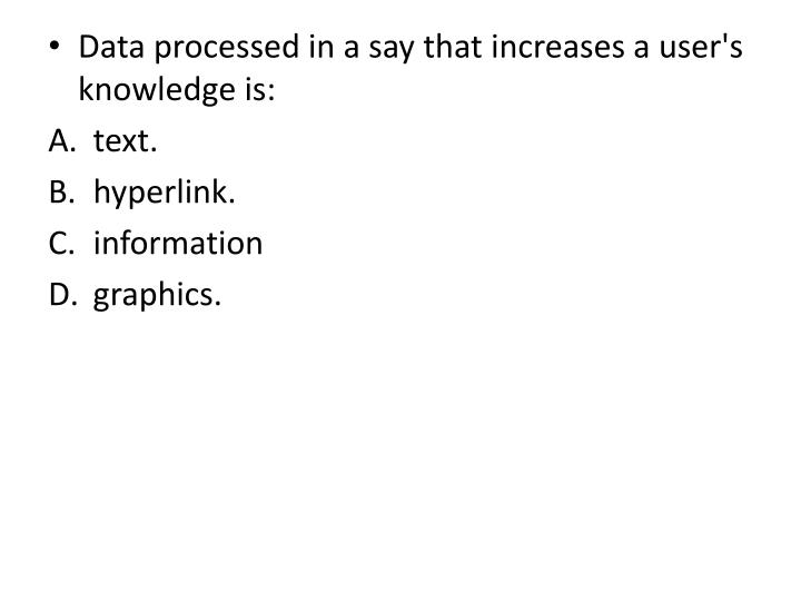 Data processed in a say that increases a user's knowledge is: