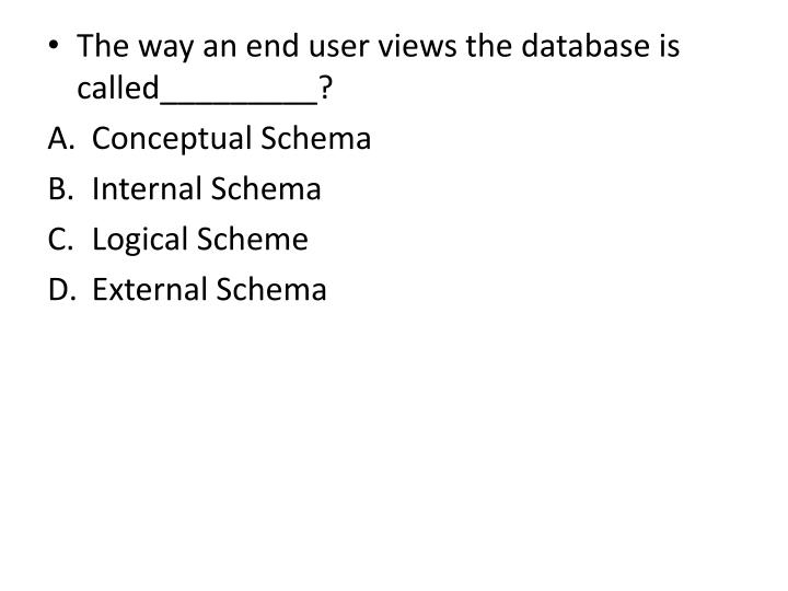 The way an end user views the database is called_________?