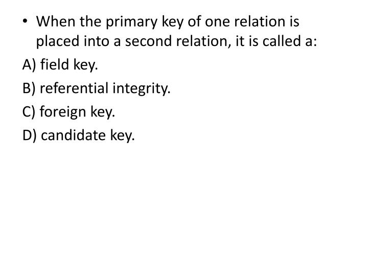When the primary key of one relation is placed into a second relation, it is called a: