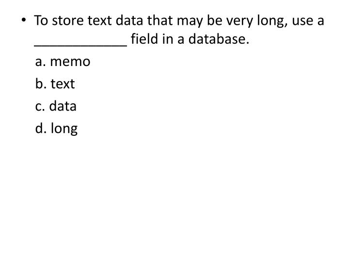To store text data that may be very long, use a ____________ field in a database.