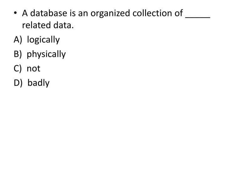 A database is an organized collection of _____ related data.