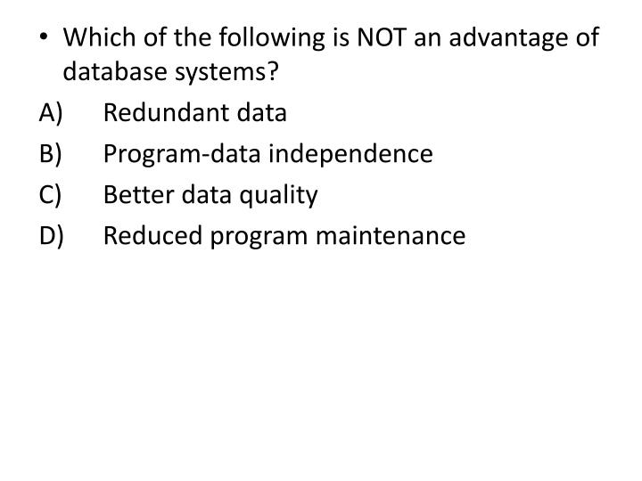 Which of the following is NOT an advantage of database systems?