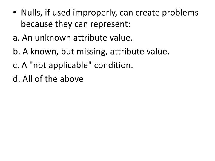 Nulls, if used improperly, can create problems because they can represent: