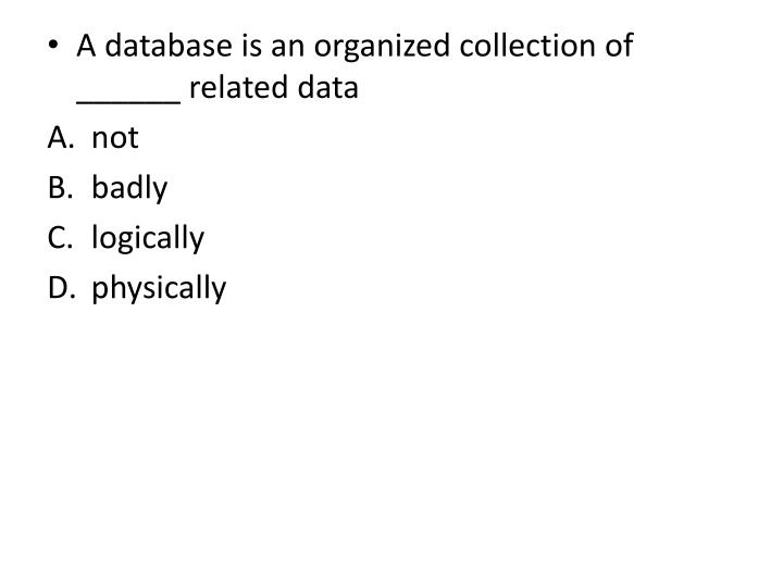 A database is an organized collection of ______ related data
