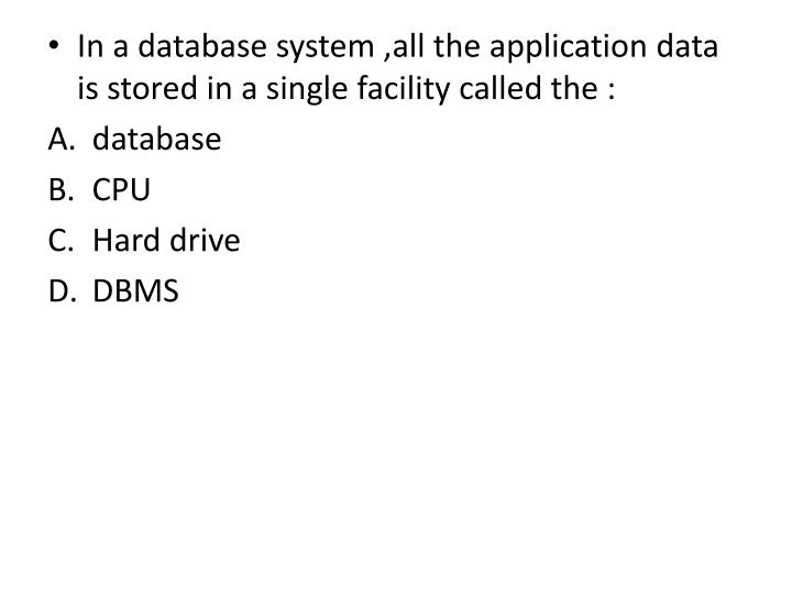In a database system ,all the application data is stored in a single facility called the :