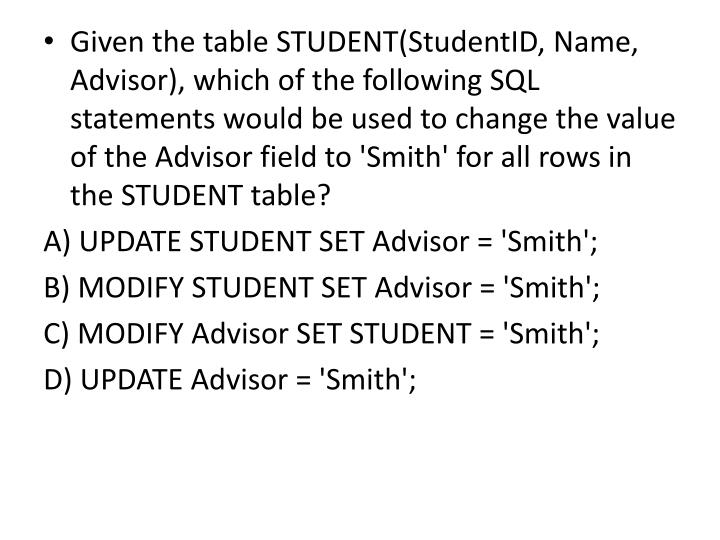 Given the table STUDENT(StudentID, Name, Advisor), which of the following SQL statements would be used to change the value of the Advisor field to 'Smith' for all rows in the STUDENT table?