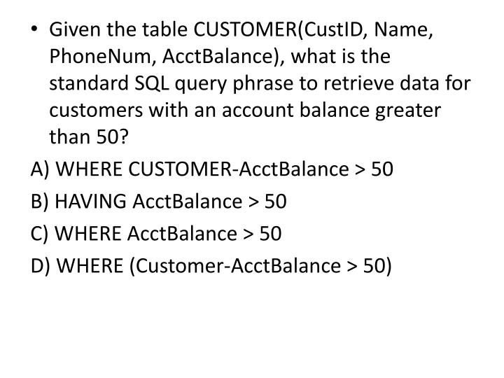 Given the table CUSTOMER(CustID, Name, PhoneNum, AcctBalance), what is the standard SQL query phrase to retrieve data for customers with an account balance greater than 50?
