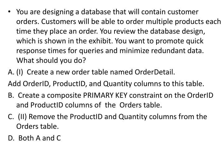 You are designing a database that will contain customer orders. Customers will be able to order multiple products each time they place an order. You review the database design, which is shown in the exhibit. You want to promote quick response times for queries and minimize redundant data. What should you do?