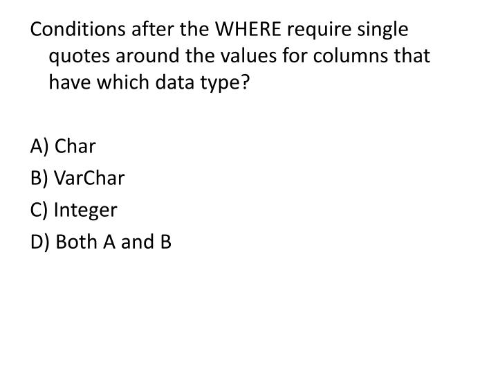 Conditions after the WHERE require single quotes around the values for columns that have which data type?