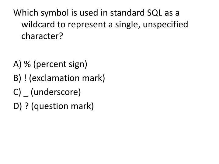 Which symbol is used in standard SQL as a wildcard to represent a single, unspecified character?