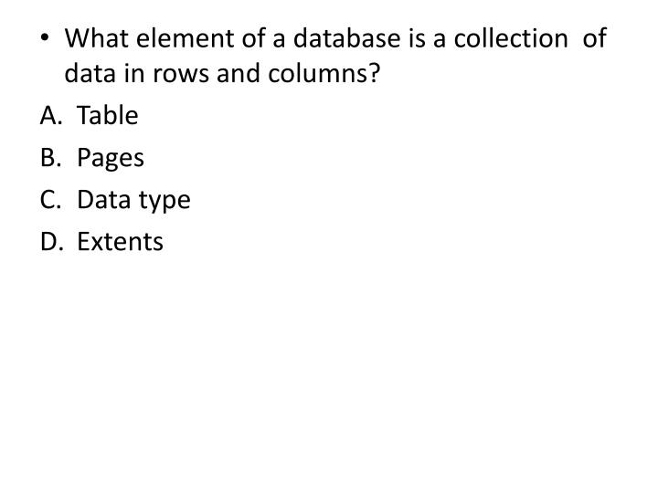 What element of a database is a collection  of data in rows and columns?