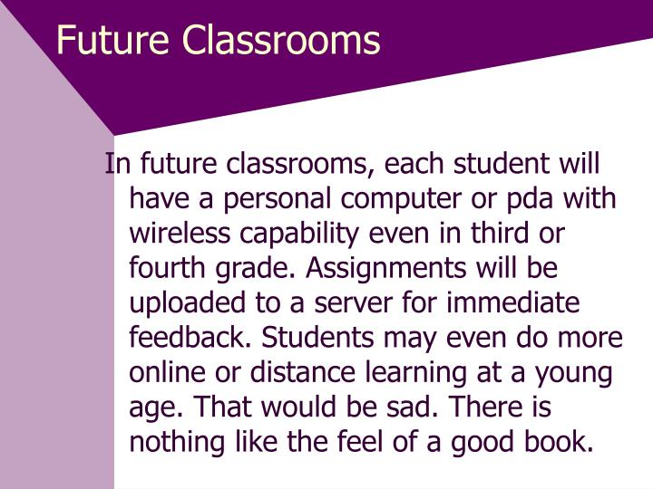 In future classrooms, each student will have a personal computer or pda with wireless capability even in third or fourth grade. Assignments will be uploaded to a server for immediate feedback. Students may even do more online or distance learning at a young age. That would be sad. There is nothing like the feel of a good book.