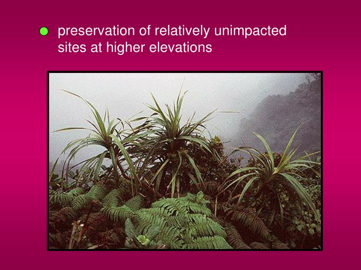 preservation of relatively unimpacted sites at higher elevations