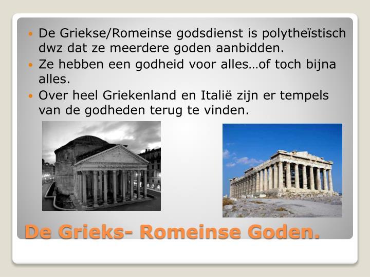 De Griekse/Romeinse godsdienst is polytheïstisch dwz dat ze meerdere goden aanbidden.