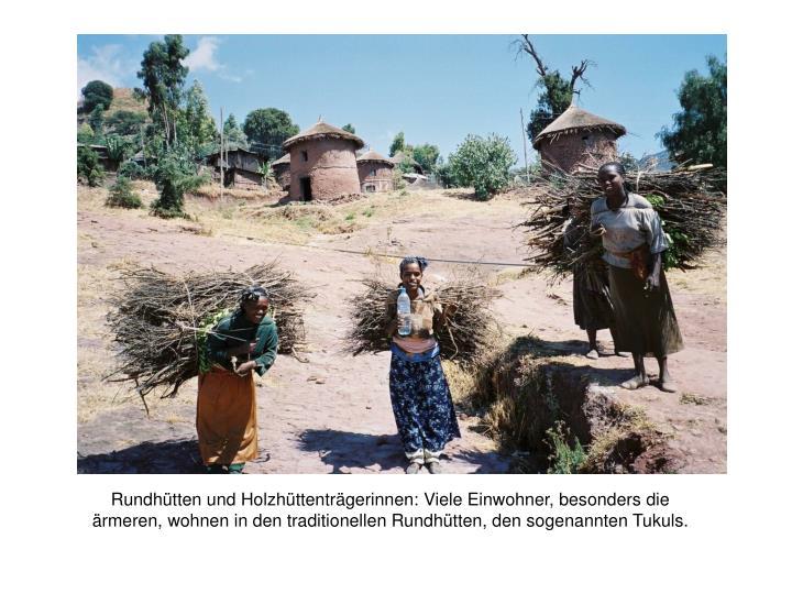 Rundhütten und Holzhüttenträgerinnen: Viele Einwohner, besonders die ärmeren, wohnen in den traditionellen Rundhütten, den sogenannten Tukuls.