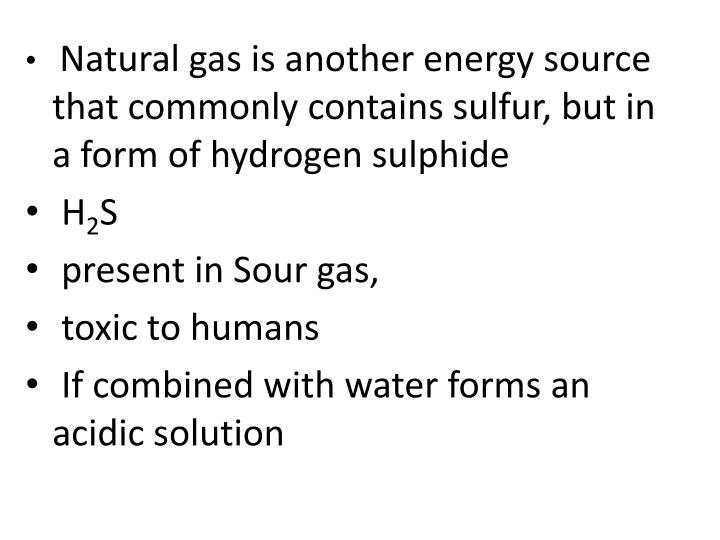 Natural gas is another energy source that commonly contains sulfur, but in a form of hydrogen sulphide