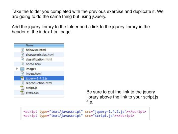 Take the folder you completed with the previous exercise and duplicate it. We are going to do the same thing but using jQuery.