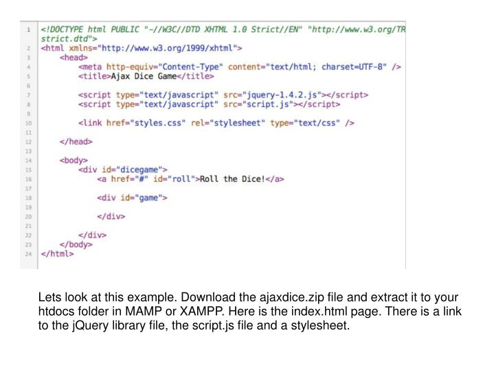 Lets look at this example. Download the ajaxdice.zip file and extract it to your htdocs folder in MAMP or XAMPP. Here is the index.html page. There is a link to the jQuery library file, the script.js file and a stylesheet.
