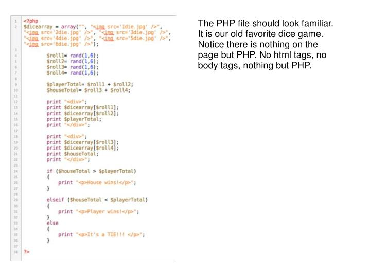 The PHP file should look familiar. It is our old favorite dice game. Notice there is nothing on the page but PHP. No html tags, no body tags, nothing but PHP.