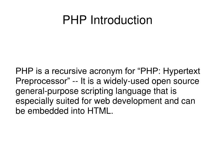 "PHP is a recursive acronym for ""PHP: Hypertext Preprocessor"" -- It is a widely-used open source general-purpose scripting language that is especially suited for web development and can be embedded into HTML."