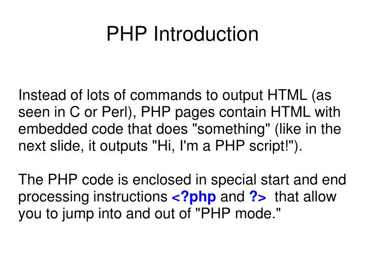"Instead of lots of commands to output HTML (as seen in C or Perl), PHP pages contain HTML with embedded code that does ""something"" (like in the next slide, it outputs ""Hi, I'm a PHP script!"")."