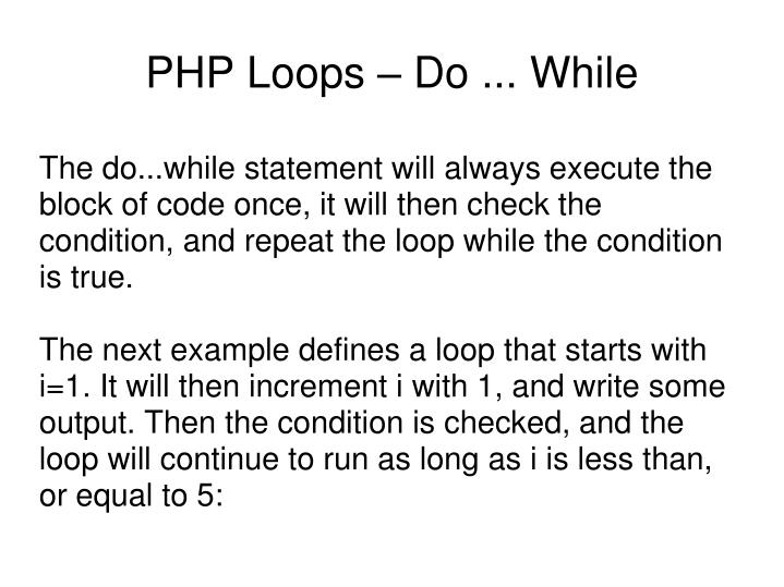 The do...while statement will always execute the block of code once, it will then check the condition, and repeat the loop while the condition is true.