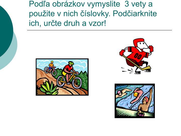 Podľa obrázkov vymyslite  3 vety a použite v nich číslovky. Podčiarknite ich, určte druh a vzor!