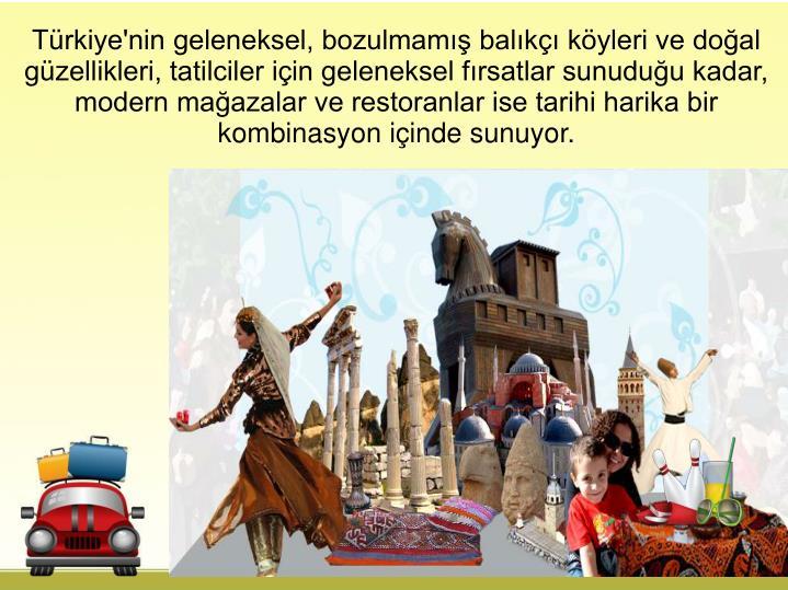 Türkiye'nin geleneksel, bozulmamış balıkçı köyleri ve doğal güzellikleri, tatilciler için geleneksel fırsatlar sunuduğu kadar, modern mağazalar ve restoranlar ise tarihi harika bir kombinasyon içinde sunuyor.