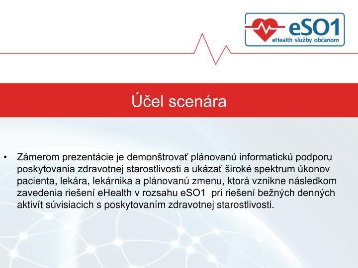 Zámerom prezentácie je demonštrovať plánovanú informatickú podporu poskytovania zdravotnej starostlivosti a ukázať široké spektrum úkonov pacienta, lekára, lekárnika a plánovanú zmenu, ktorá vznikne následkom zavedenia riešení eHealth v rozsahu eSO1  pri riešení bežných denných aktivít súvisiacich s poskytovaním zdravotnej starostlivosti.