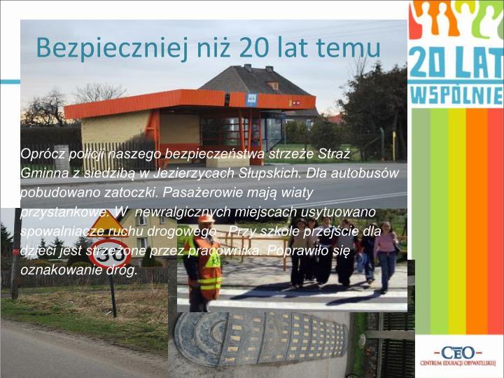 Oprócz policji naszego bezpieczeństwa strzeże Straż Gminna z siedzibą w Jezierzycach Słupskich. Dla autobusów pobudowano zatoczki. Pasażerowie mają wiaty przystankowe. W  newralgicznych miejscach usytuowano spowalniacze ruchu drogowego . Przy szkole przejście dla dzieci jest strzeżone przez pracownika. Poprawiło się oznakowanie dróg.