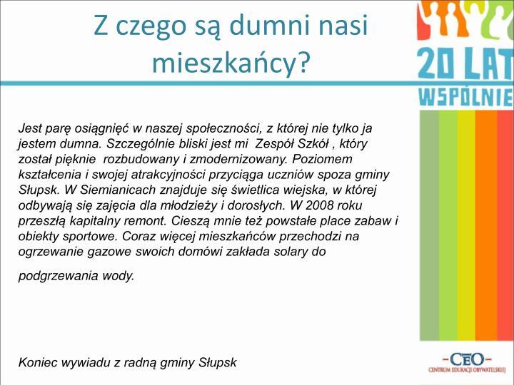 Jest parę osiągnięć w naszej społeczności, z której nie tylko ja jestem dumna. Szczególnie bliski jest mi  Zespół Szkół , który został pięknie  rozbudowany i zmodernizowany. Poziomem kształcenia i swojej atrakcyjności przyciąga uczniów spoza gminy Słupsk. W Siemianicach znajduje się świetlica wiejska, w której odbywają się zajęcia dla młodzieży i dorosłych. W 2008 roku przeszłą kapitalny remont. Cieszą mnie też powstałe place zabaw i obiekty sportowe. Coraz więcej mieszkańców przechodzi na ogrzewanie gazowe swoich domówi zakłada solary do podgrzewania wody.