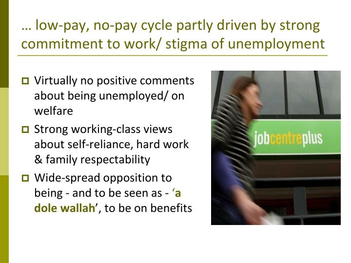… low-pay, no-pay cycle partly driven by strong commitment to work/ stigma of unemployment