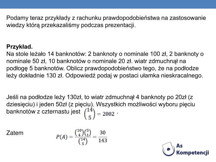 Podamy teraz przykłady z rachunku prawdopodobieństwa na zastosowanie wiedzy którą przekazaliśmy podczas prezentacji.