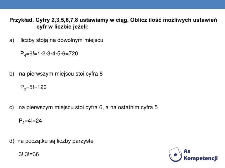 Przykład. Cyfry 2,3,5,6,7,8 ustawiamy w ciąg. Oblicz ilość możliwych ustawień    cyfr w liczbie jeżeli: