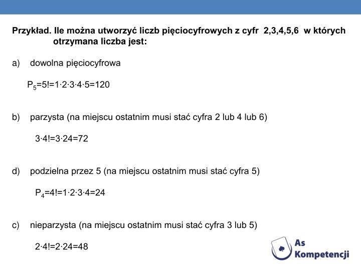 Przykład. Ile można utworzyć liczb pięciocyfrowych z cyfr  2,3,4,5,6  w których         otrzymana liczba jest: