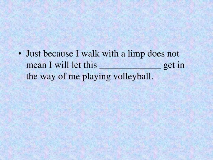 Just because I walk with a limp does not mean I will let this _____________ get in the way of me playing volleyball.