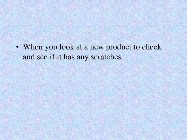 When you look at a new product to check and see if it has any scratches