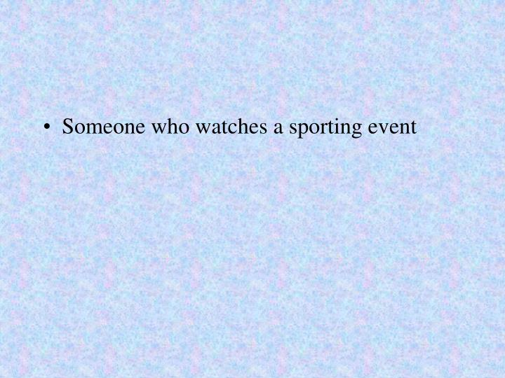 Someone who watches a sporting event