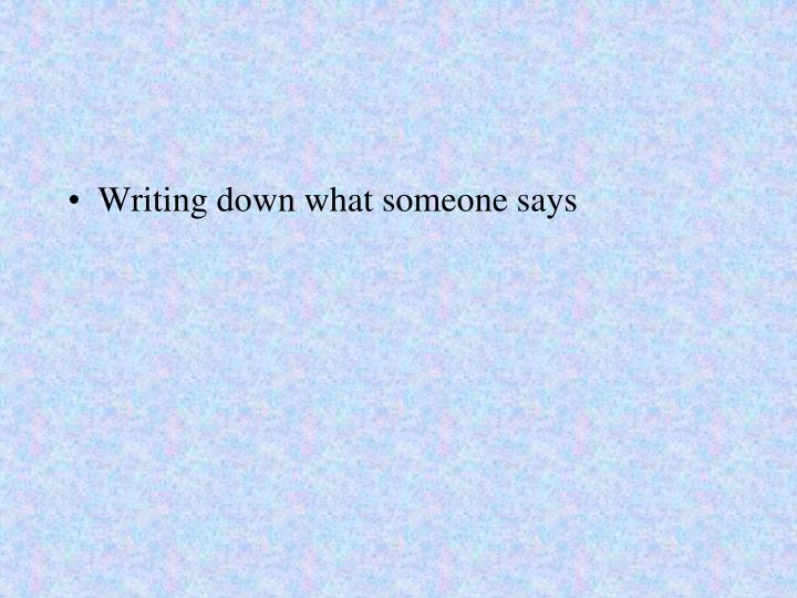 Writing down what someone says