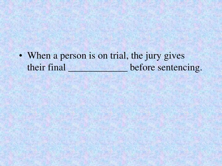 When a person is on trial, the jury gives their final ____________ before sentencing.