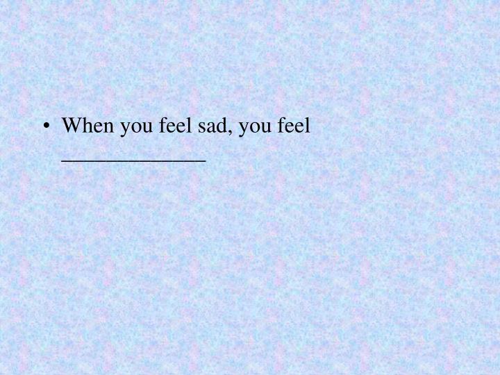 When you feel sad, you feel _____________