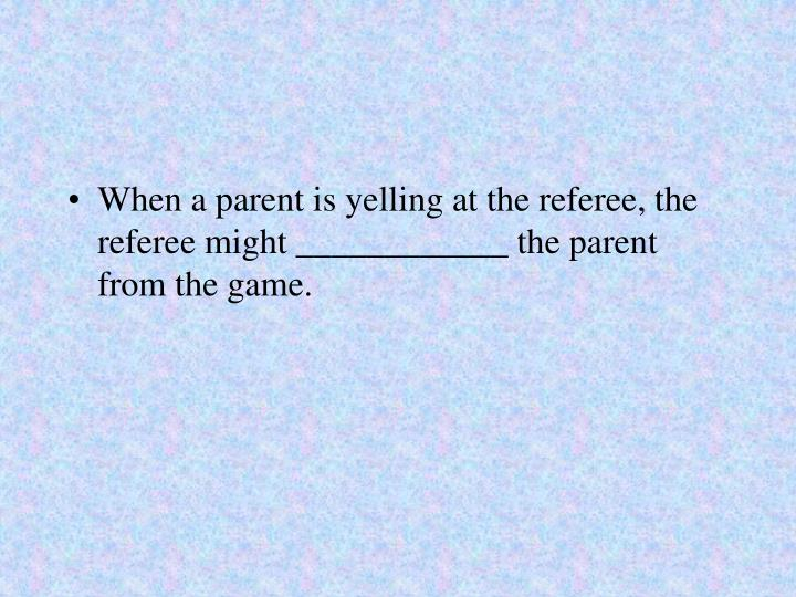 When a parent is yelling at the referee, the referee might ____________ the parent from the game.