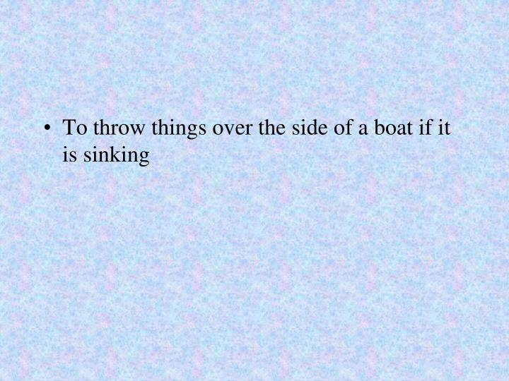 To throw things over the side of a boat if it is sinking