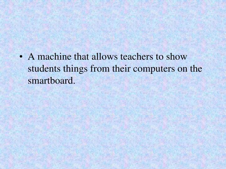 A machine that allows teachers to show students things from their computers on the smartboard.